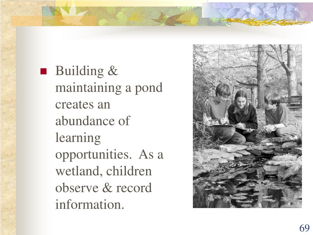 Building & maintaining a pond creates an abundance of learning opportunities.  As a wetland, children observe & record information.