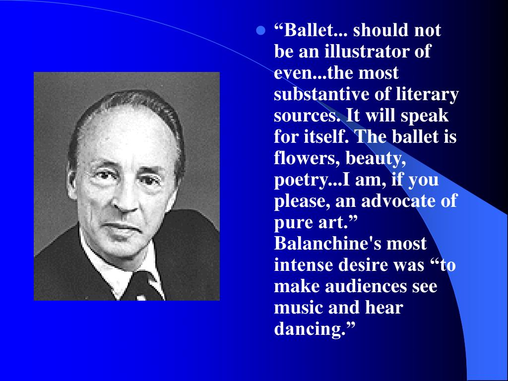 """Ballet... should not be an illustrator of even...the most substantive of literary sources. It will speak for itself. The ballet is flowers, beauty, poetry...I am, if you please, an advocate of pure art."" Balanchine's most intense desire was ""to make audiences see music and hear dancing."""