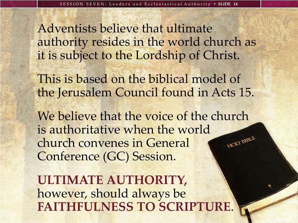 Adventists believe that ultimate authority resides in the world church as it is subject to the Lordship of Christ.