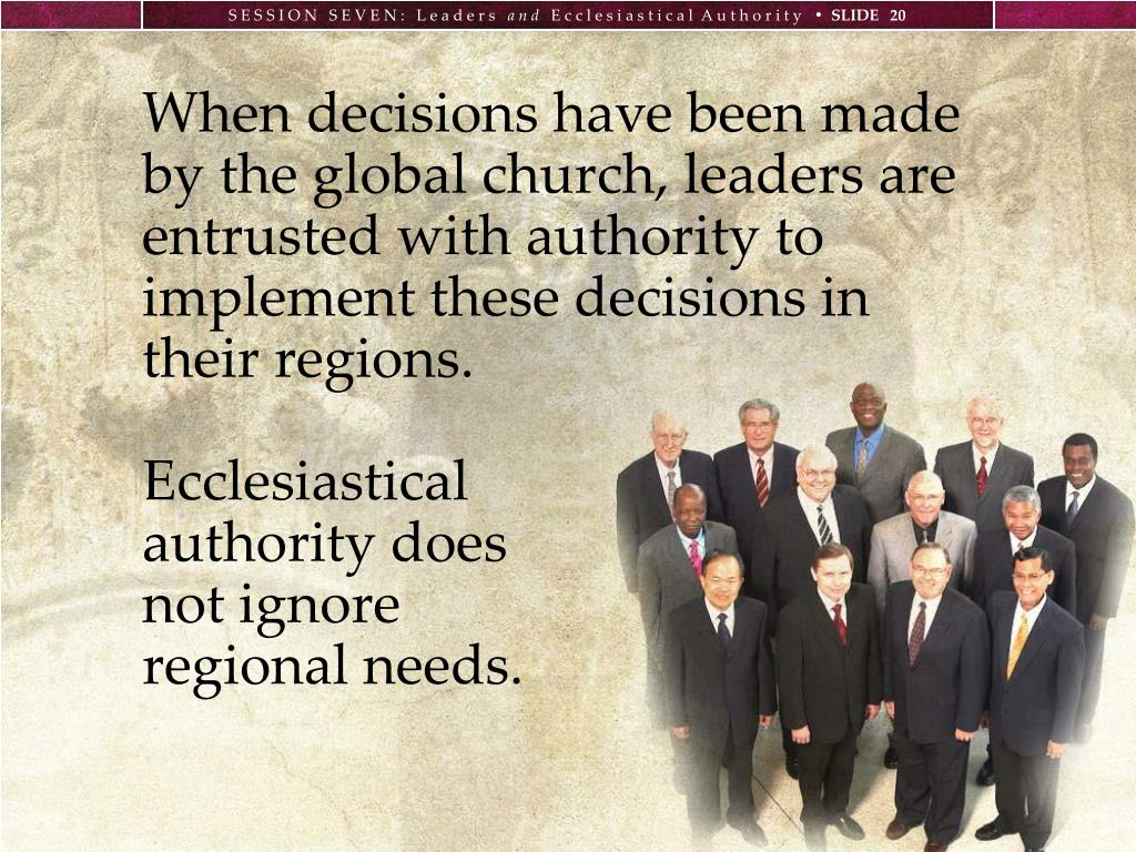 When decisions have been made by the global church, leaders are entrusted with authority to implement these decisions in their regions.