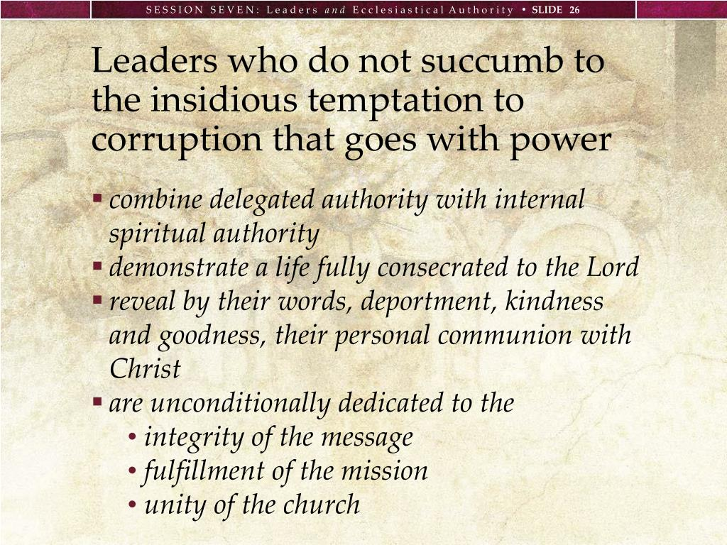 Leaders who do not succumb to the insidious temptation to corruption that goes with power