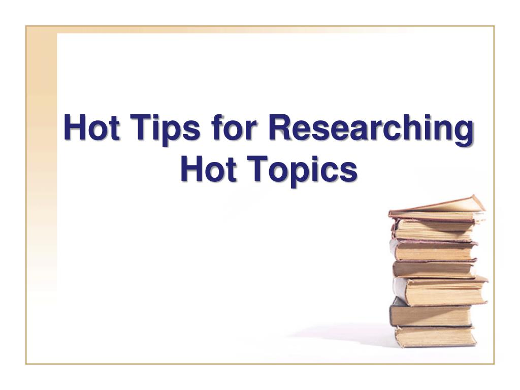 Hot Tips for Researching Hot Topics