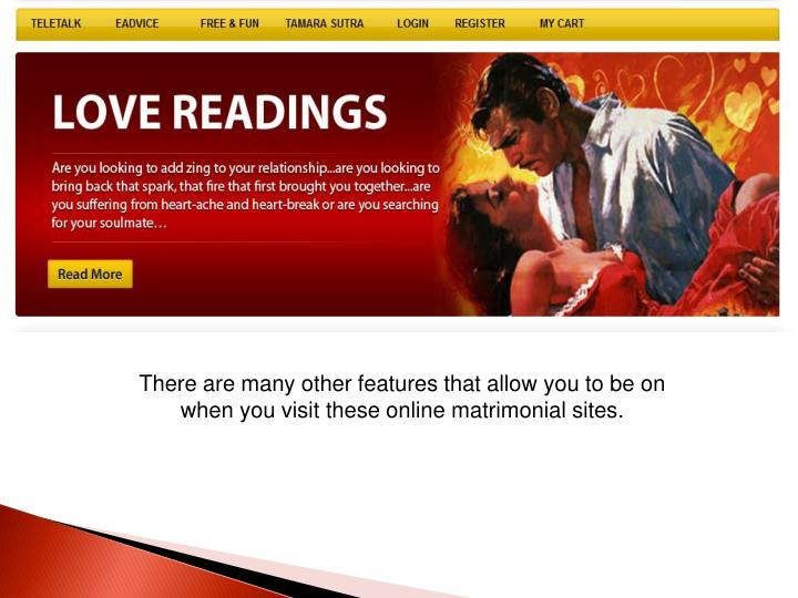There are many other features that allow you to be on when you visit these online matrimonial sites.
