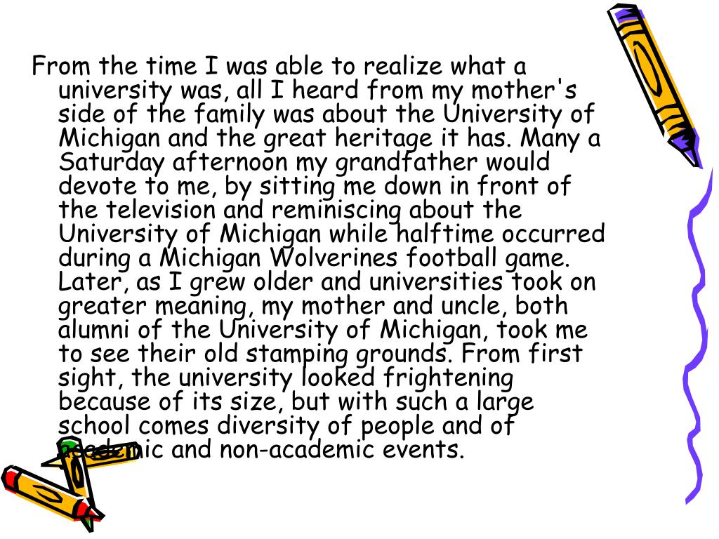 From the time I was able to realize what a university was, all I heard from my mother's side of the family was about the University of Michigan and the great heritage it has. Many a Saturday afternoon my grandfather would devote to me, by sitting me down in front of the television and reminiscing about the University of Michigan while halftime occurred during a Michigan Wolverines football game. Later, as I grew older and universities took on greater meaning, my mother and uncle, both alumni of the University of Michigan, took me to see their old stamping grounds. From first sight, the university looked frightening because of its size, but with such a large school comes diversity of people and of academic and non-academic events.