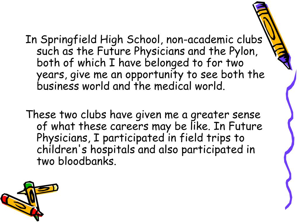 In Springfield High School, non-academic clubs such as the Future Physicians and the Pylon, both of which I have belonged to for two years, give me an opportunity to see both the business world and the medical world.