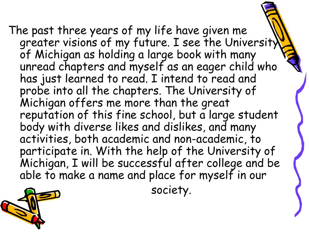 The past three years of my life have given me greater visions of my future. I see the University of Michigan as holding a large book with many unread chapters and myself as an eager child who has just learned to read. I intend to read and probe into all the chapters. The University of Michigan offers me more than the great reputation of this fine school, but a large student body with diverse likes and dislikes, and many activities, both academic and non-academic, to participate in. With the help of the University of Michigan, I will be successful after college and be able to make a name and place for myself in our
