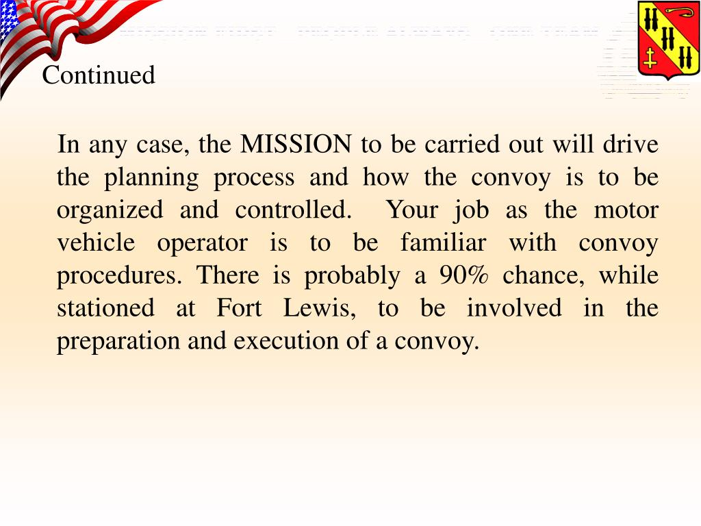 In any case, the MISSION to be carried out will drive the planning process and how the convoy is to be organized and controlled.  Your job as the motor vehicle operator is to be familiar with convoy procedures. There is probably a 90% chance, while stationed at Fort Lewis, to be involved in the preparation and execution of a convoy.