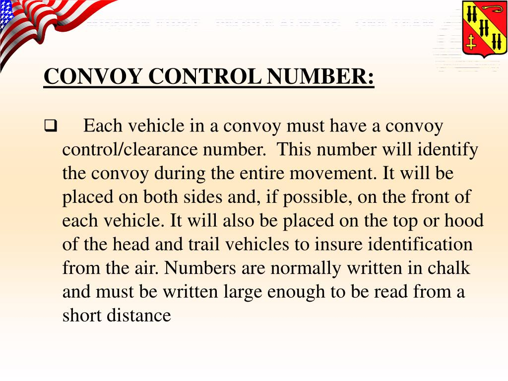 Each vehicle in a convoy must have a convoy control/clearance number.  This number will identify the convoy during the entire movement. It will be placed on both sides and, if possible, on the front of each vehicle. It will also be placed on the top or hood of the head and trail vehicles to insure identification from the air. Numbers are normally written in chalk and must be written large enough to be read from a short distance