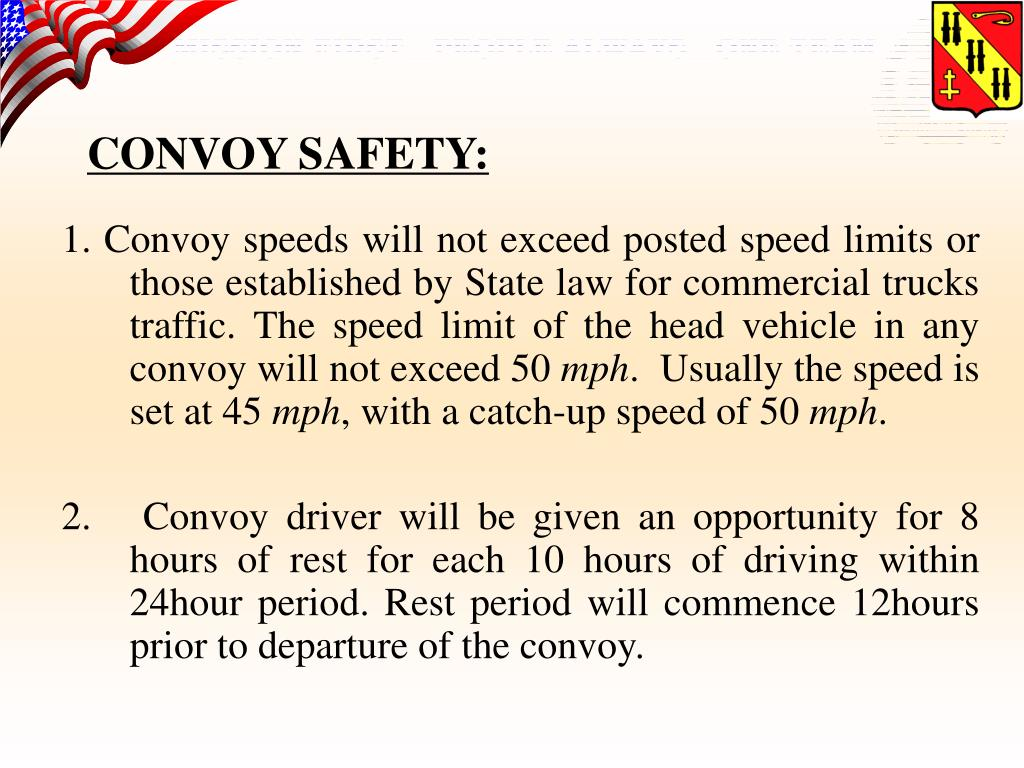 1. Convoy speeds will not exceed posted speed limits or those established by State law for commercial trucks traffic. The speed limit of the head vehicle in any convoy will not exceed 50