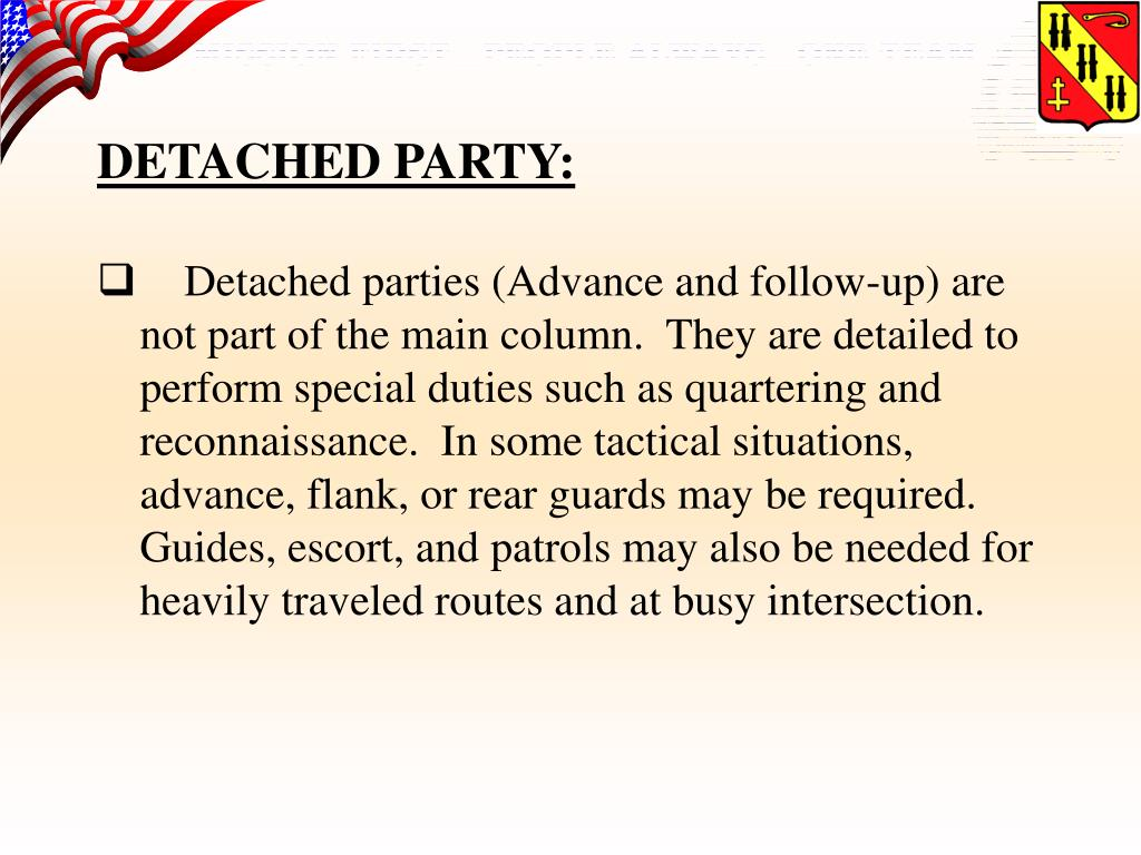 Detached parties (Advance and follow-up) are not part of the main column.  They are detailed to perform special duties such as quartering and reconnaissance.  In some tactical situations, advance, flank, or rear guards may be required.  Guides, escort, and patrols may also be needed for heavily traveled routes and at busy intersection.