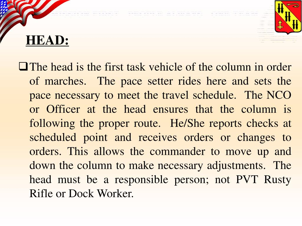 The head is the first task vehicle of the column in order of marches.  The pace setter rides here and sets the pace necessary to meet the travel schedule.  The NCO or Officer at the head ensures that the column is following the proper route.  He/She reports checks at scheduled point and receives orders or changes to orders. This allows the commander to move up and down the column to make necessary adjustments.  The head must be a responsible person; not PVT Rusty Rifle or Dock Worker.