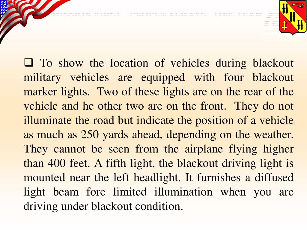 To show the location of vehicles during blackout military vehicles are equipped with four blackout marker lights.  Two of these lights are on the rear of the vehicle and he other two are on the front.  They do not illuminate the road but indicate the position of a vehicle as much as 250 yards ahead, depending on the weather.  They cannot be seen from the airplane flying higher than 400 feet. A fifth light, the blackout driving light is mounted near the left headlight. It furnishes a diffused light beam fore limited illumination when you are driving under blackout condition.