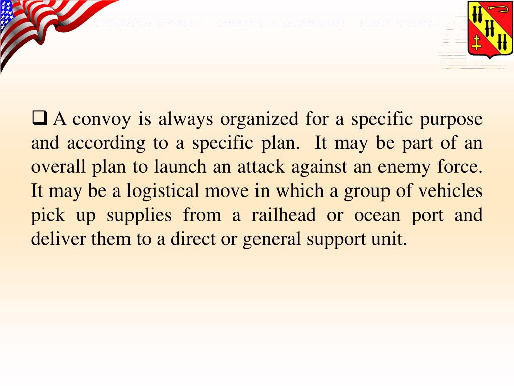 A convoy is always organized for a specific purpose and according to a specific plan.  It may be part of an overall plan to launch an attack against an enemy force.  It may be a logistical move in which a group of vehicles pick up supplies from a railhead or ocean port and deliver them to a direct or general support unit.