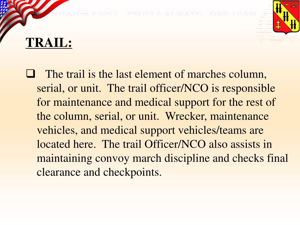The trail is the last element of marches column, serial, or unit.  The trail officer/NCO is responsible for maintenance and medical support for the rest of the column, serial, or unit.  Wrecker, maintenance vehicles, and medical support vehicles/teams are located here.  The trail Officer/NCO also assists in maintaining convoy march discipline and checks final clearance and checkpoints.