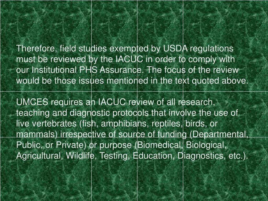 Therefore, field studies exempted by USDA regulations must be reviewed by the IACUC in order to comply with our Institutional PHS Assurance. The focus of the review would be those issues mentioned in the text quoted above.