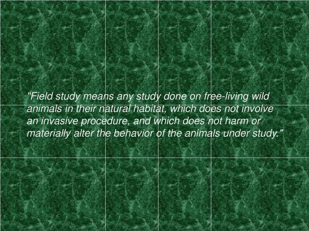 """Field study means any study done on free-living wild animals in their natural habitat, which does not involve an invasive procedure, and which does not harm or materially alter the behavior of the animals under study."""