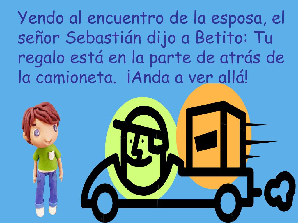 Yendo al encuentro de la esposa, el señor Sebastián dijo a Betito: Tu regalo está en la parte de atrás de la camioneta.  ¡Anda a ver allá!