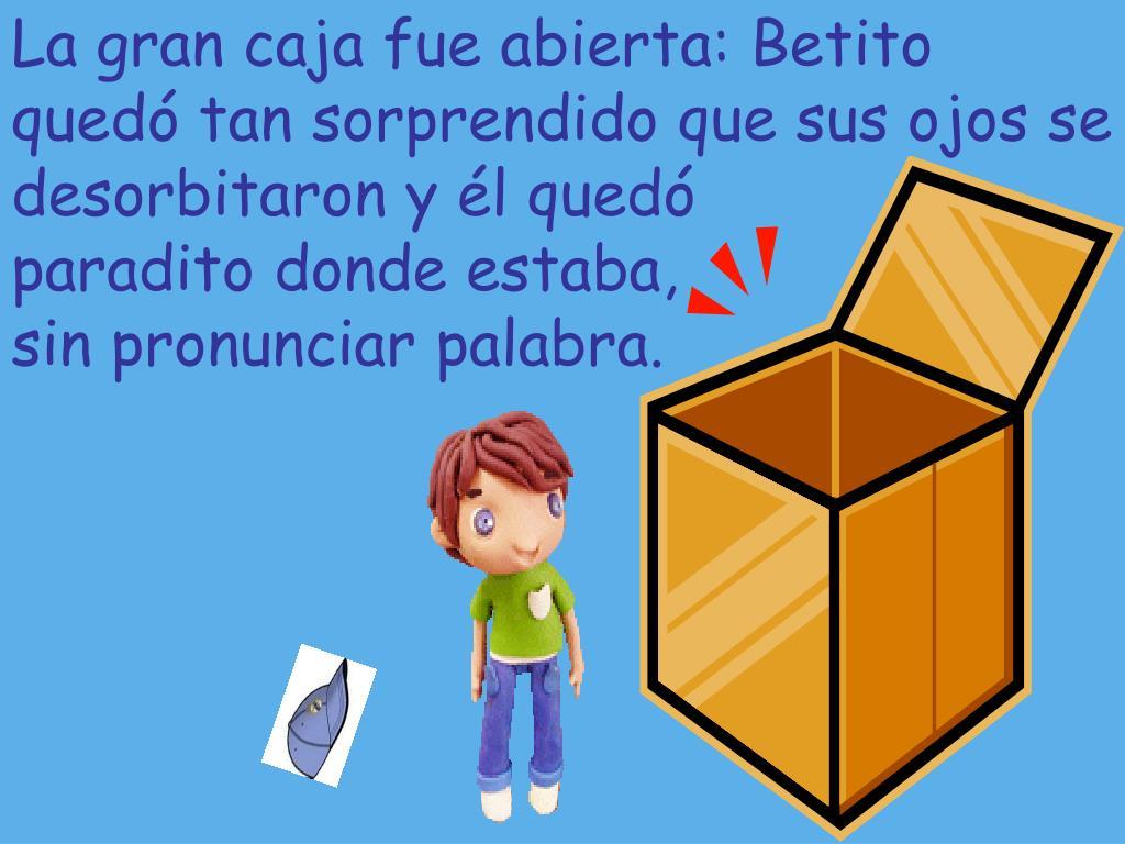 La gran caja fue abierta: Betito quedó tan sorprendido que sus ojos se desorbitaron y él quedó