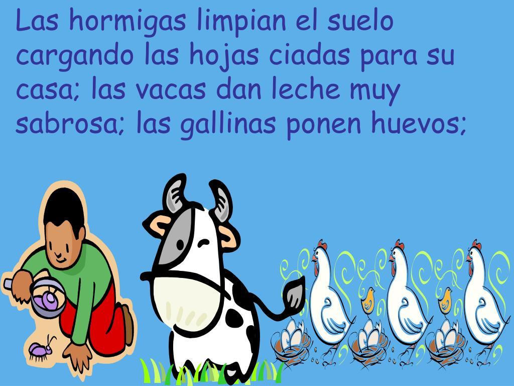 Las hormigas limpian el suelo cargando las hojas ciadas para su casa; las vacas dan leche muy sabrosa; las gallinas ponen huevos;