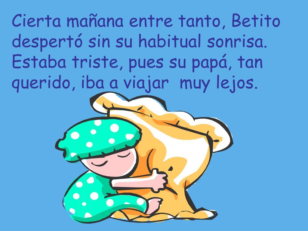 Cierta mañana entre tanto, Betito despertó sin su habitual sonrisa.  Estaba triste, pues su papá, tan querido, iba a viajar  muy lejos.