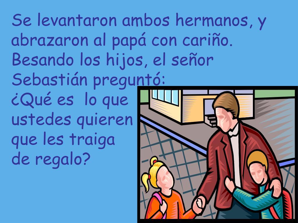Se levantaron ambos hermanos, y abrazaron al papá con cariño.  Besando los hijos, el señor Sebastián preguntó: