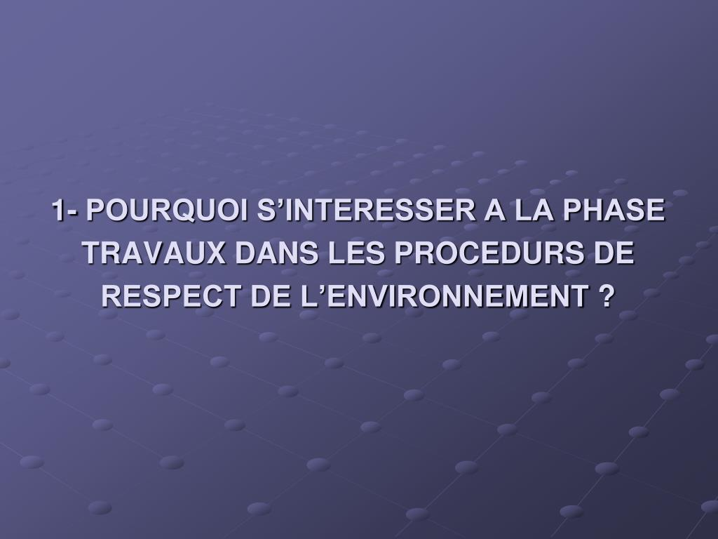 1- POURQUOI S'INTERESSER A LA PHASE TRAVAUX DANS LES PROCEDURS DE RESPECT DE L'ENVIRONNEMENT?