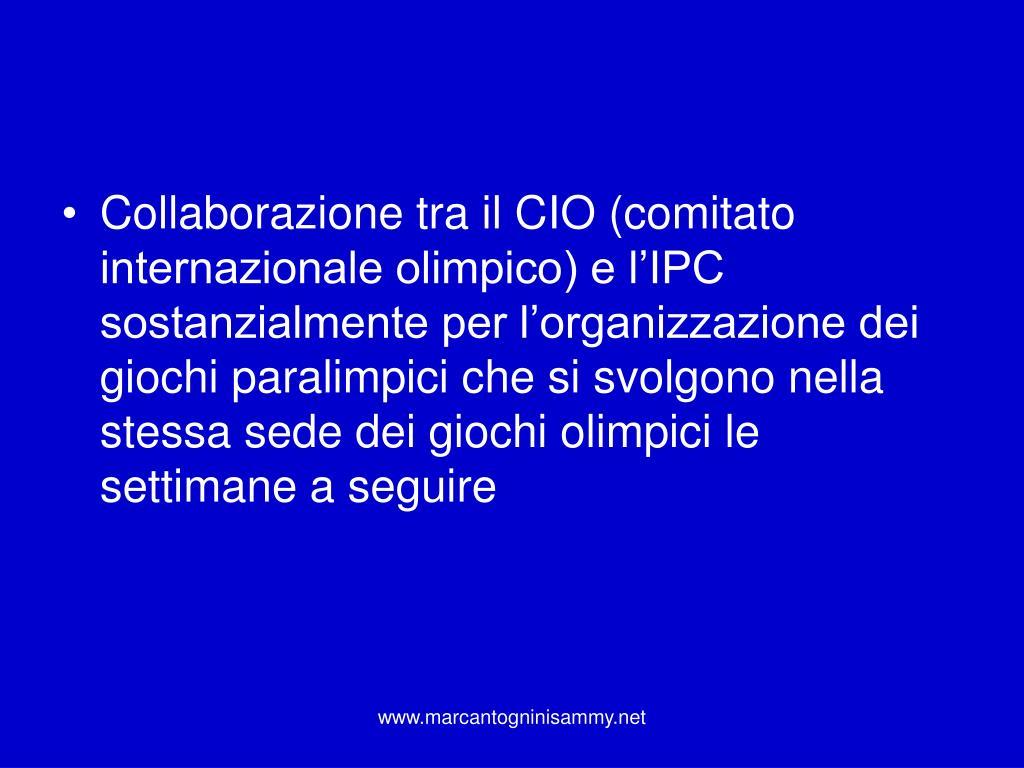 Collaborazione tra il CIO (comitato internazionale olimpico) e l'IPC sostanzialmente per l'organizzazione dei giochi paralimpici che si svolgono nella stessa sede dei giochi olimpici le settimane a seguire