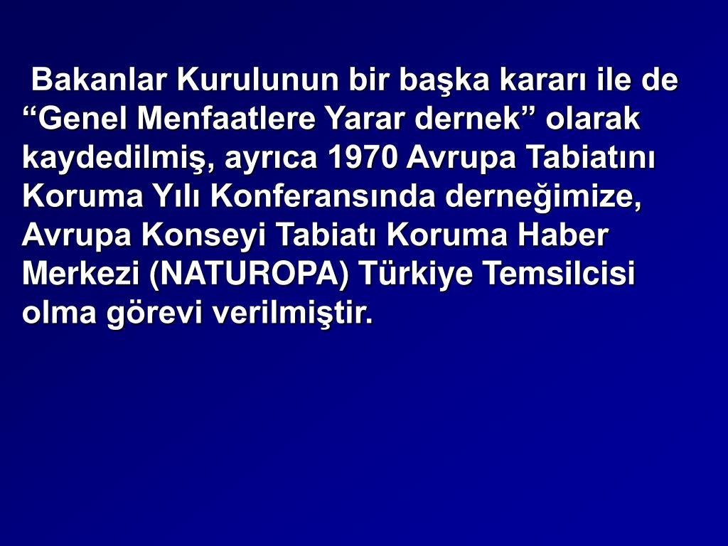 """Bakanlar Kurulunun bir başka kararı ile de """"Genel Menfaatlere Yarar dernek"""" olarak kaydedilmiş, ayrıca 1970 Avrupa Tabiatını Koruma Yılı Konferansında derneğimize, Avrupa Konseyi Tabiatı Koruma Haber Merkezi (NATUROPA) Türkiye Temsilcisi olma görevi verilmiştir."""
