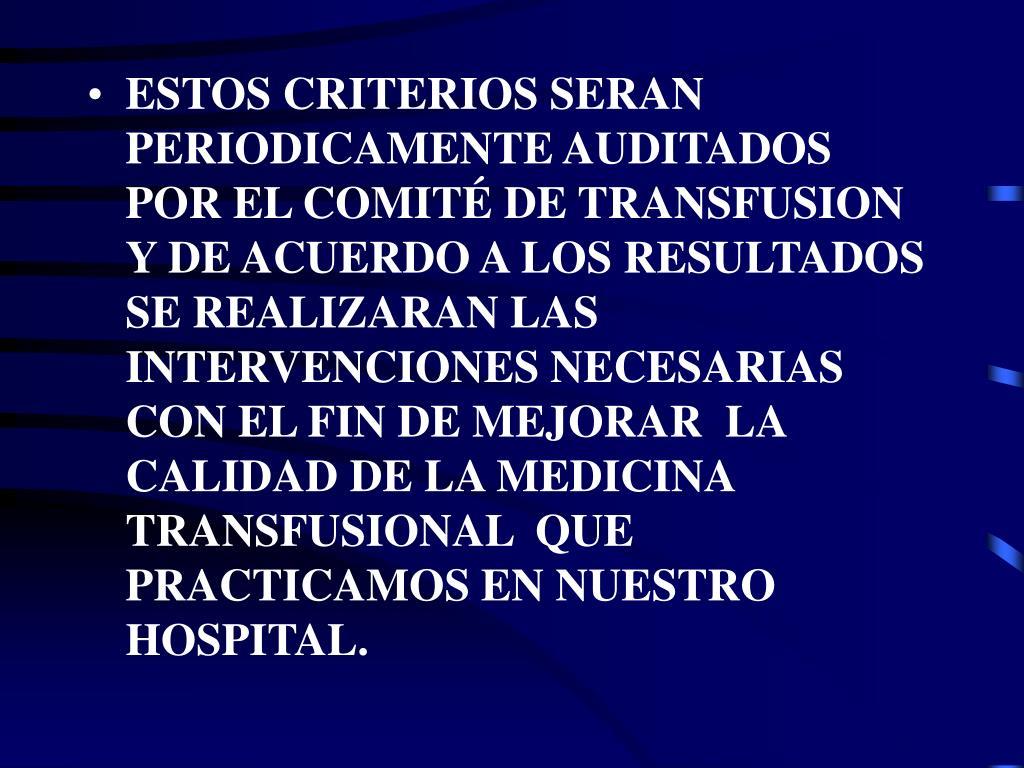 ESTOS CRITERIOS SERAN PERIODICAMENTE AUDITADOS POR EL COMITÉ DE TRANSFUSION Y DE ACUERDO A LOS RESULTADOS SE REALIZARAN LAS INTERVENCIONES NECESARIAS CON EL FIN DE MEJORAR  LA CALIDAD DE LA MEDICINA TRANSFUSIONAL  QUE PRACTICAMOS EN NUESTRO HOSPITAL.