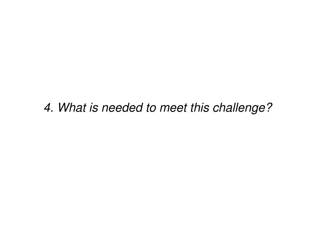 4. What is needed to meet this challenge?