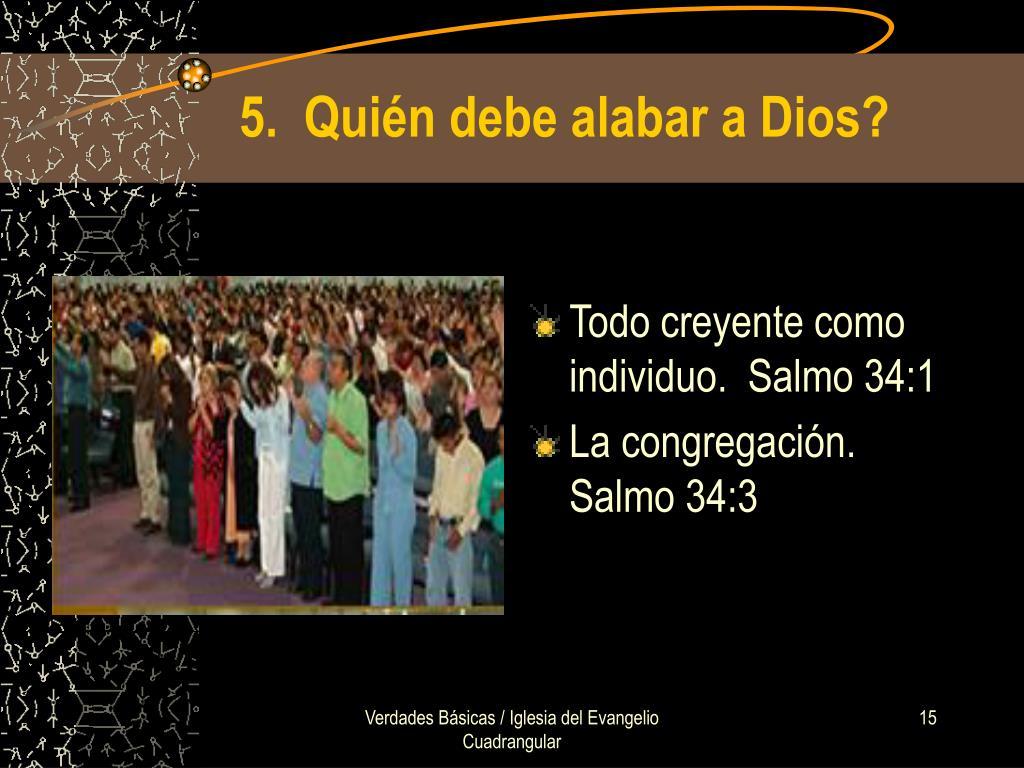 5.  Quién debe alabar a Dios?