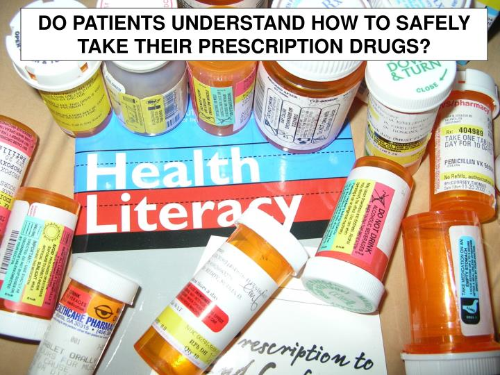 DO PATIENTS UNDERSTAND HOW TO SAFELY TAKE THEIR PRESCRIPTION DRUGS?
