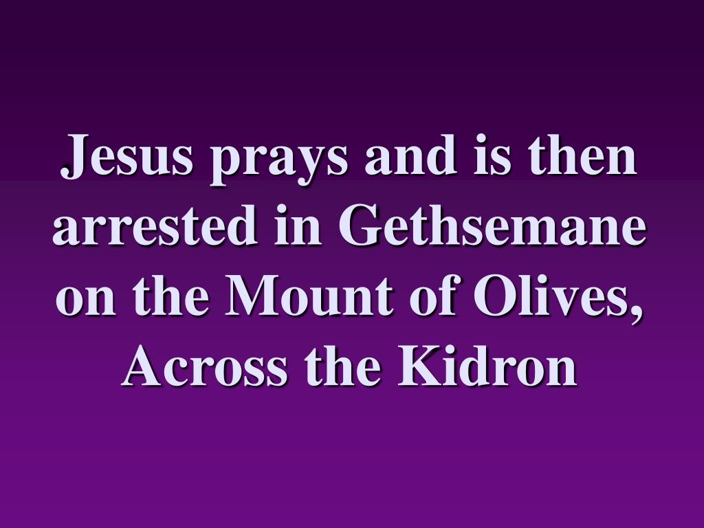 Jesus prays and is then arrested in Gethsemane on the Mount of Olives, Across the Kidron