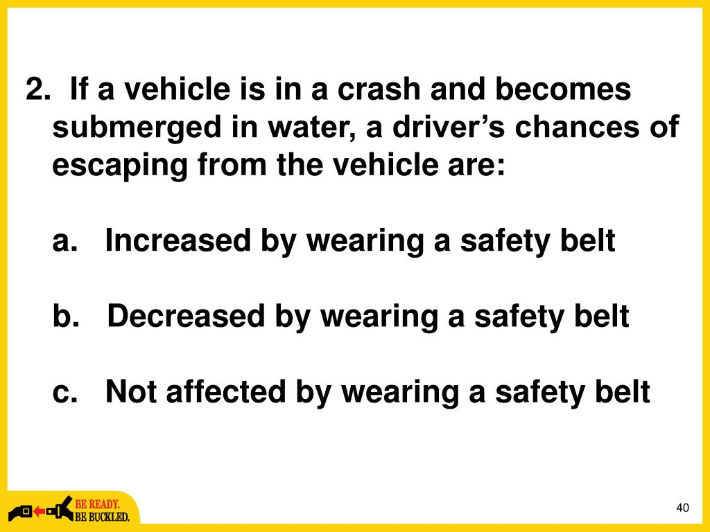 2.	  If a vehicle is in a crash and becomes submerged in water, a driver's chances of escaping from the vehicle are: