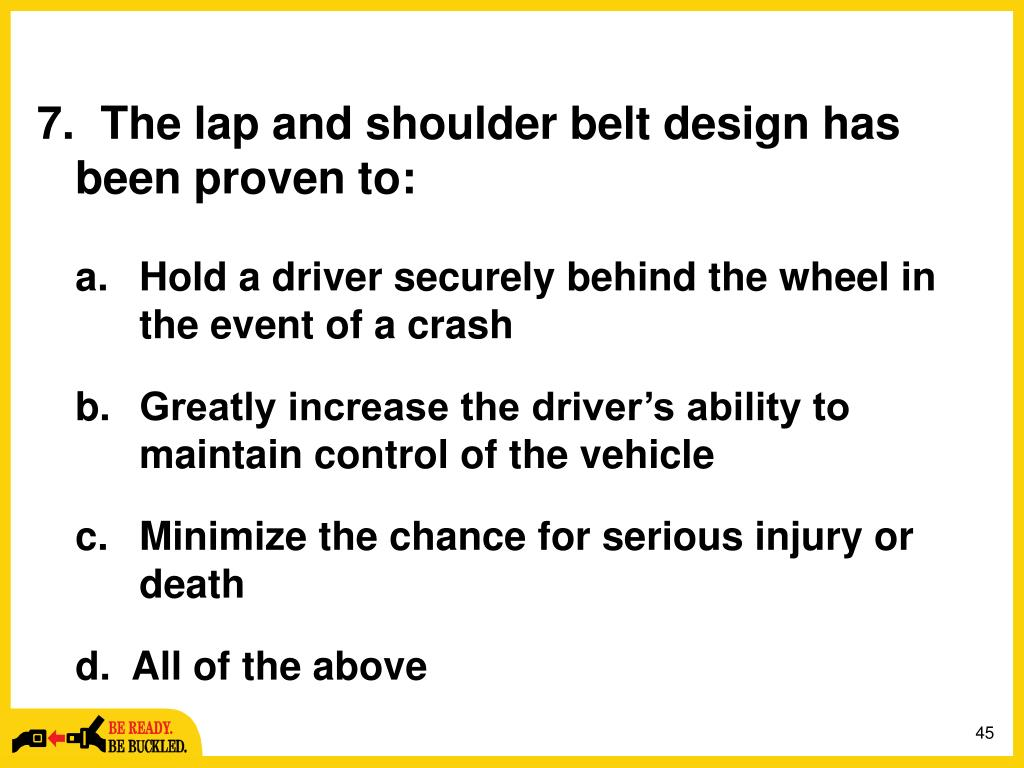 The lap and shoulder belt design has been proven to: