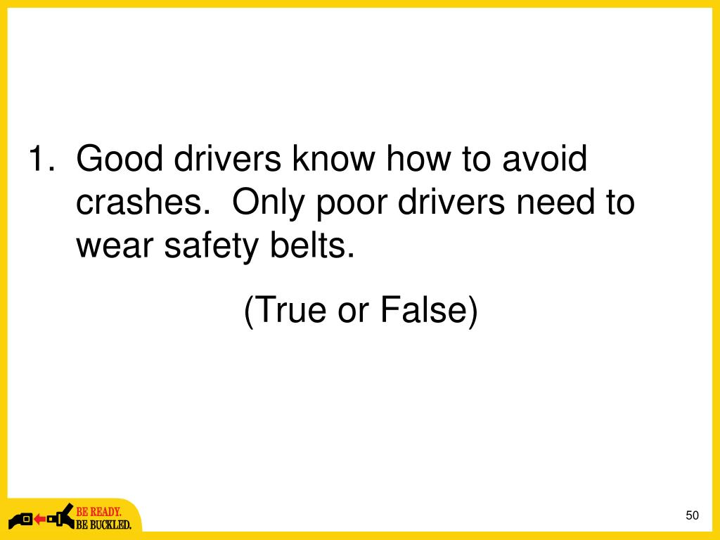 Good drivers know how to avoid crashes.  Only poor drivers need to wear safety belts.