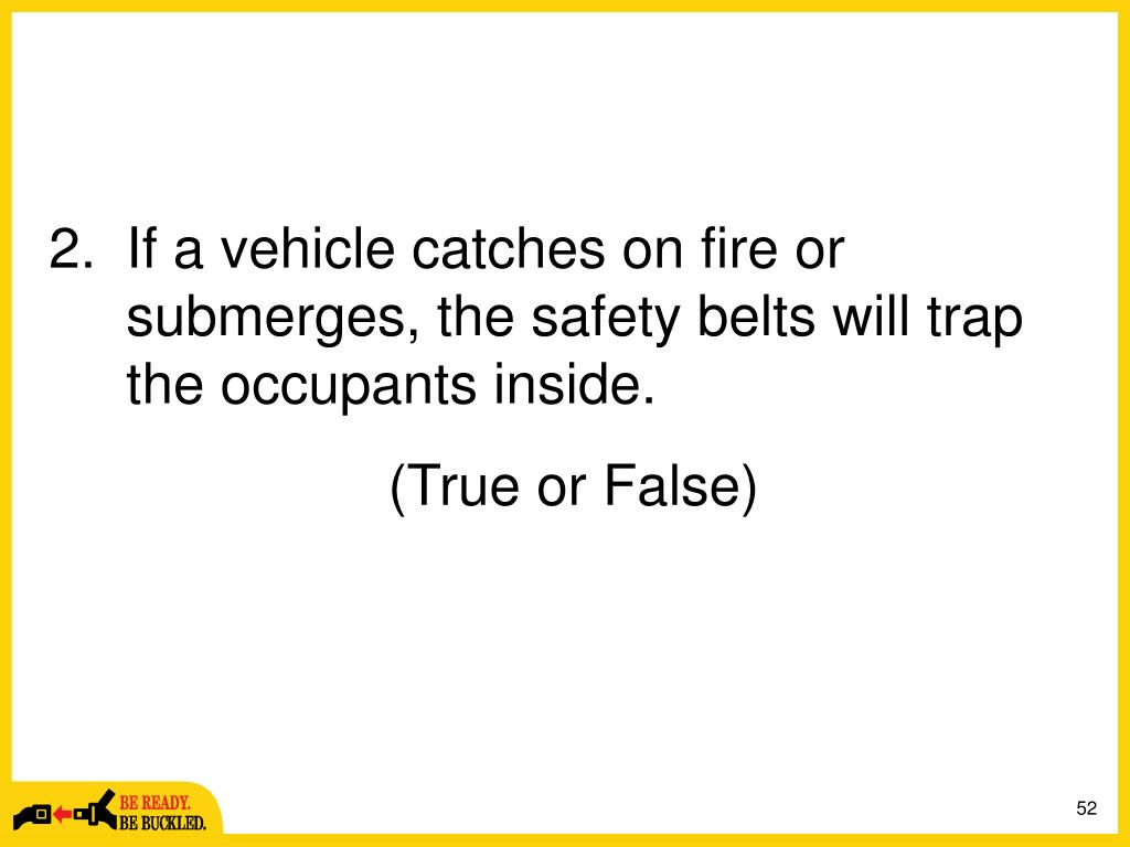 If a vehicle catches on fire or submerges, the safety belts will trap the occupants inside.