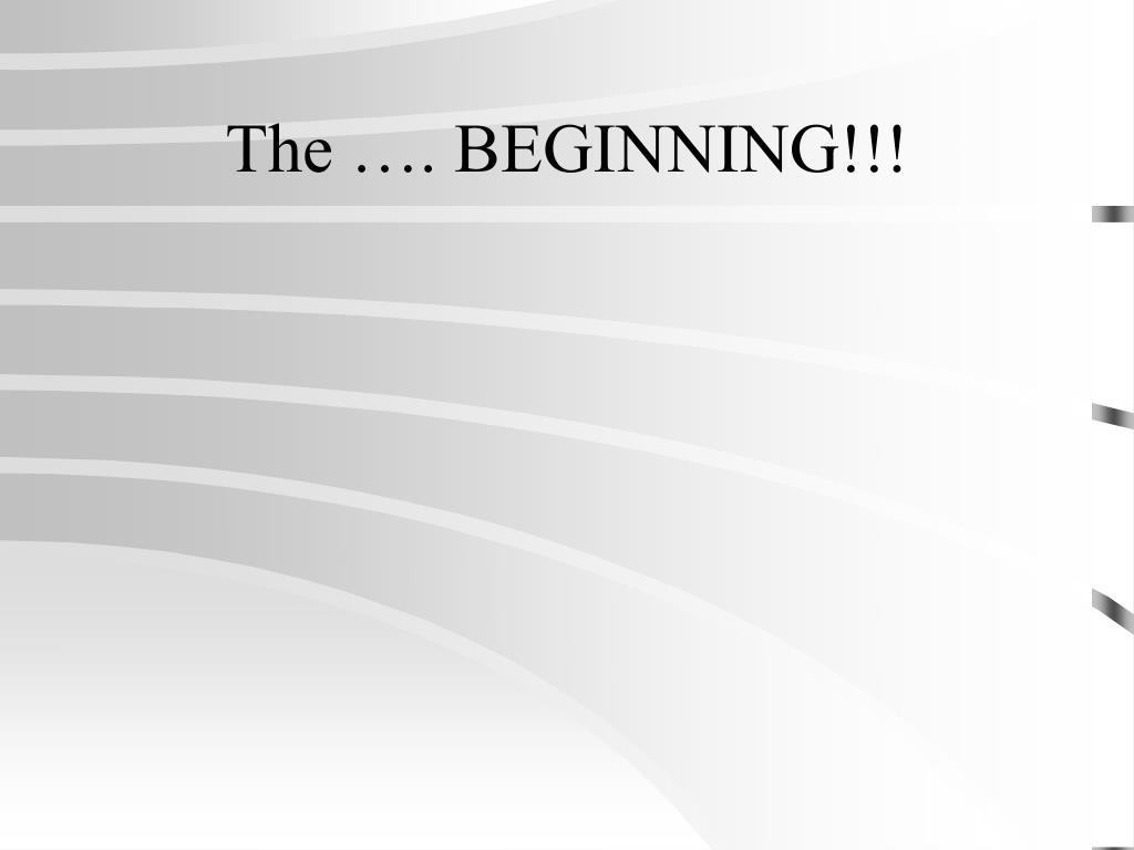 The …. BEGINNING!!!