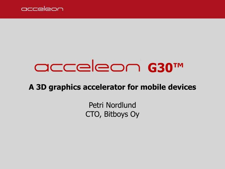 G30 a 3d graphics accelerator for mobile devices petri nordlund cto bitboys oy