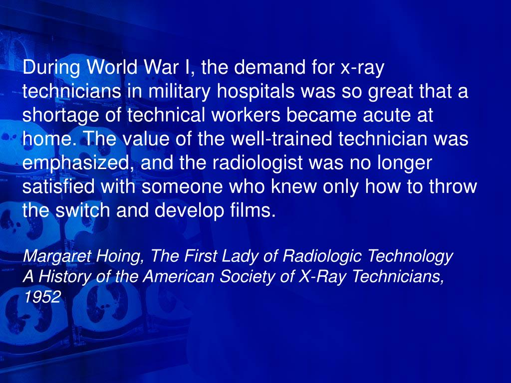 During World War I, the demand for x-ray technicians in military hospitals was so great that a shortage of technical workers became acute at home. The value of the well-trained technician was emphasized, and the radiologist was no longer satisfied with someone who knew only how to throw the switch and develop films.