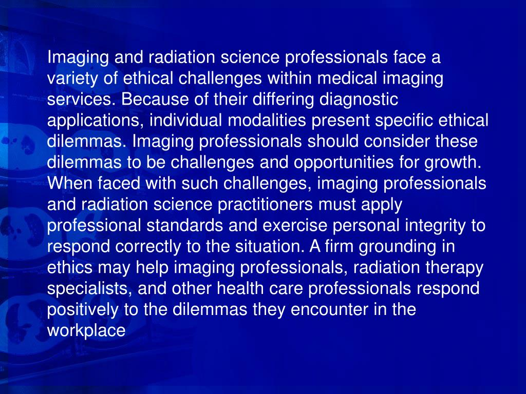 Imaging and radiation science professionals face a variety of ethical challenges within medical imaging services. Because of their differing diagnostic applications, individual modalities present specific ethical dilemmas. Imaging professionals should consider these dilemmas to be challenges and opportunities for growth. When faced with such challenges, imaging professionals and radiation science practitioners must apply professional standards and exercise personal integrity to respond correctly to the situation. A firm grounding in ethics may help imaging professionals, radiation therapy specialists, and other health care professionals respond positively to the dilemmas they encounter in the workplace