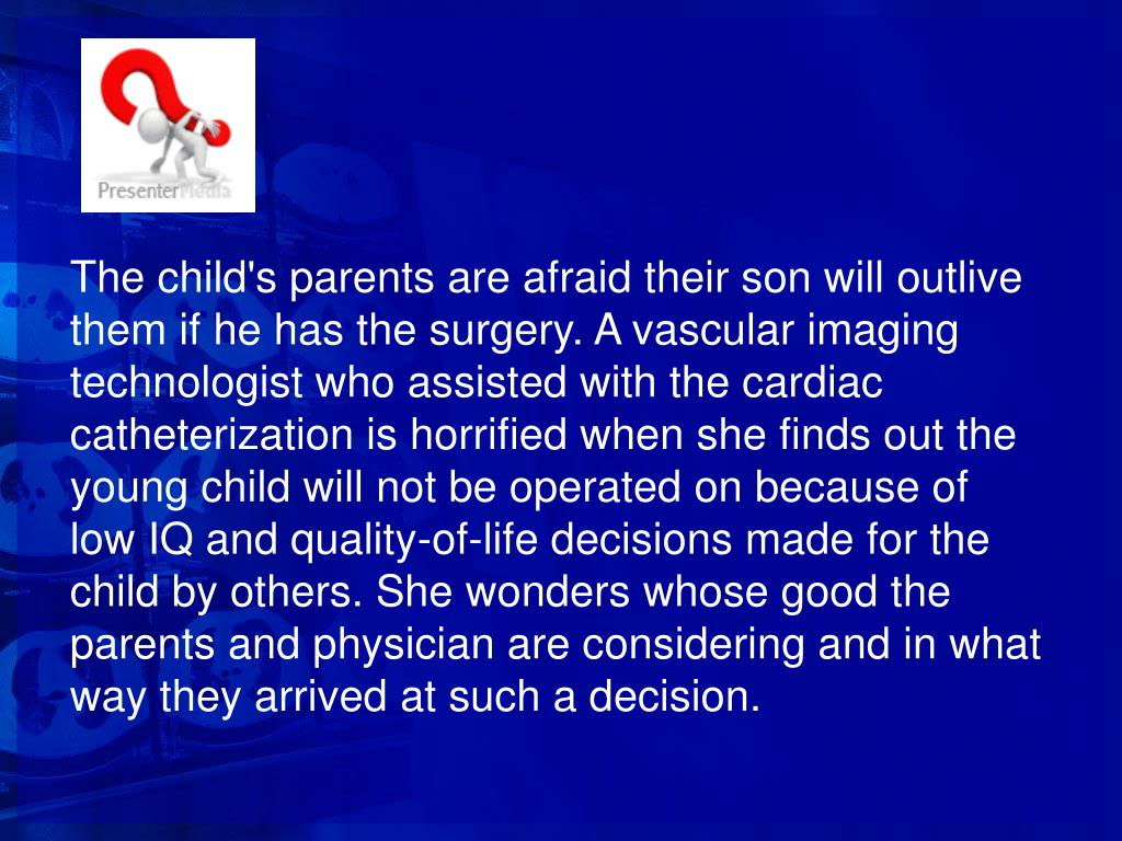 The child's parents are afraid their son will outlive them if he has the surgery. A vascular imaging technologist who assisted with the cardiac catheterization is horrified when she finds out the young child will not be operated on because of low IQ and quality-of-life decisions made for the child by others. She wonders whose good the parents and physician are considering and in what way they arrived at such a decision.