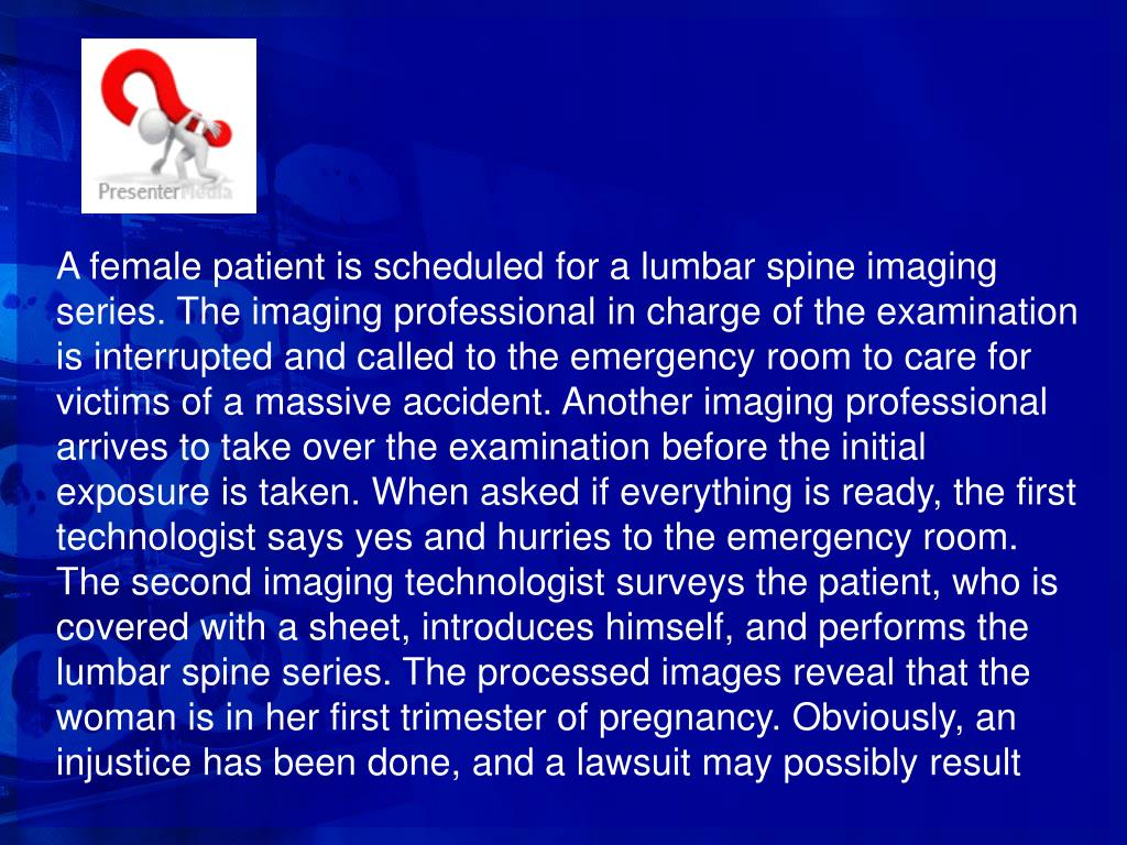 A female patient is scheduled for a lumbar spine imaging series. The imaging professional in charge of the examination is interrupted and called to the emergency room to care for victims of a massive accident. Another imaging professional arrives to take over the examination before the initial exposure is taken. When asked if everything is ready, the first technologist says yes and hurries to the emergency room. The second imaging technologist surveys the patient, who is covered with a sheet, introduces himself, and performs the lumbar spine series. The processed images reveal that the woman is in her first trimester of pregnancy. Obviously, an injustice has been done, and a lawsuit may possibly result