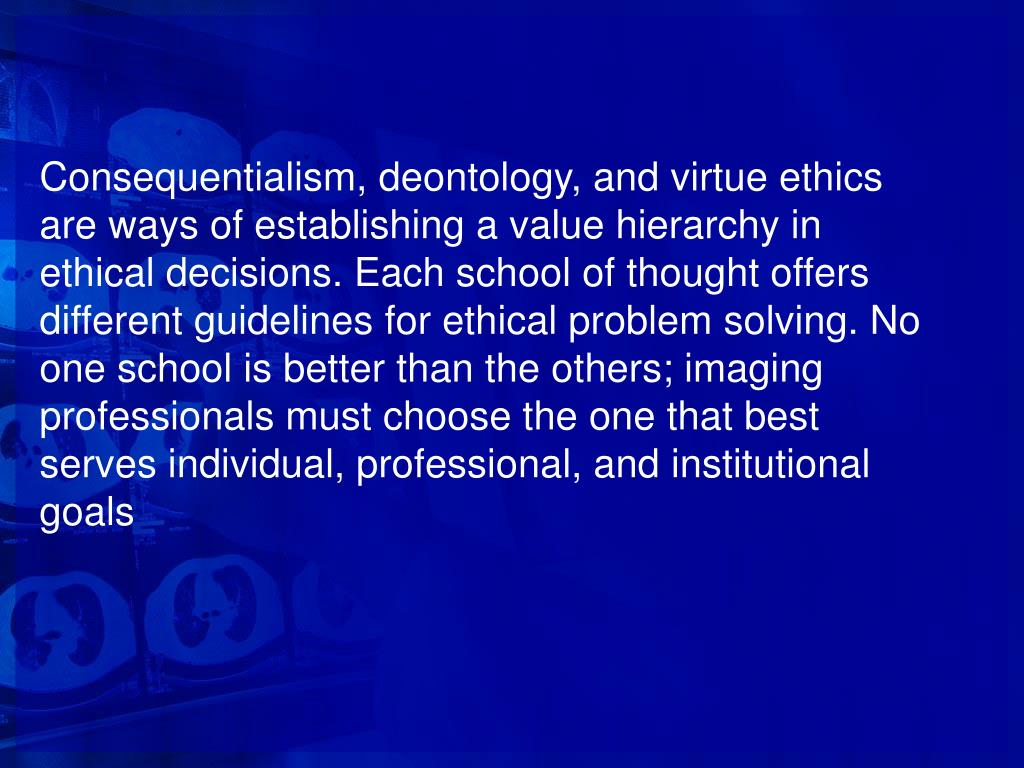 Consequentialism, deontology, and virtue ethics are ways of establishing a value hierarchy in ethical decisions. Each school of thought offers different guidelines for ethical problem solving. No one school is better than the others; imaging professionals must choose the one that best serves individual, professional, and institutional goals