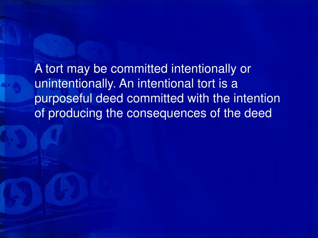 A tort may be committed intentionally or unintentionally. An intentional tort is a purposeful deed committed with the intention of producing the consequences of the deed