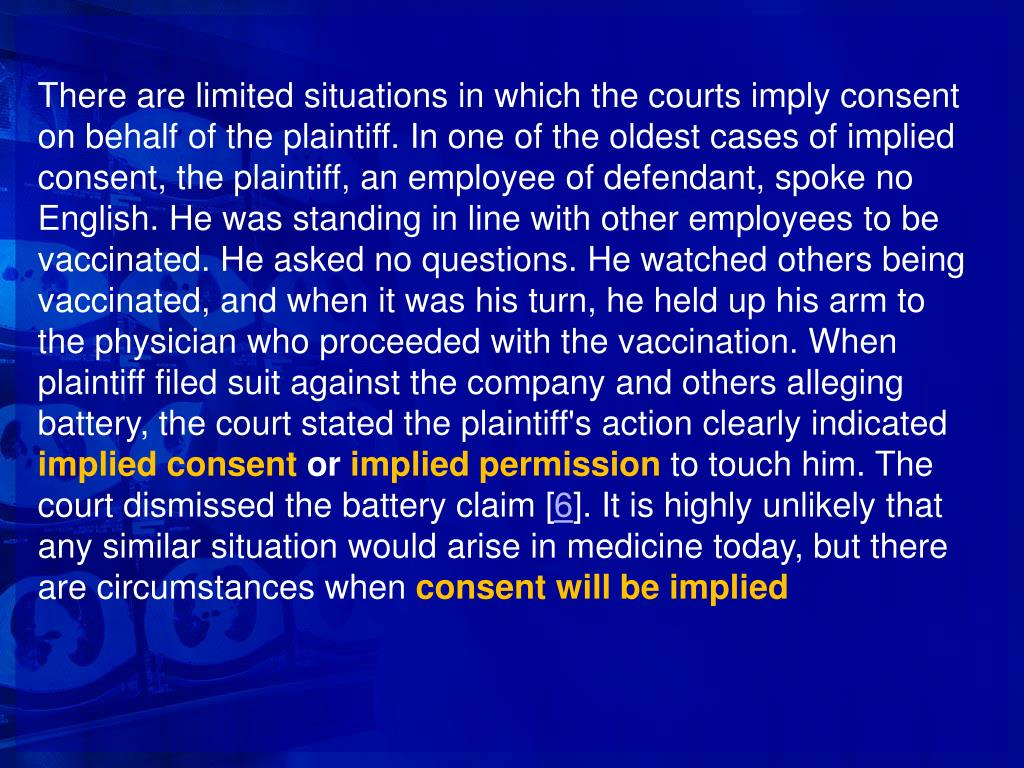 There are limited situations in which the courts imply consent on behalf of the plaintiff. In one of the oldest cases of implied consent, the plaintiff, an employee of defendant, spoke no English. He was standing in line with other employees to be vaccinated. He asked no questions. He watched others being vaccinated, and when it was his turn, he held up his arm to the physician who proceeded with the vaccination. When plaintiff filed suit against the company and others alleging battery, the court stated the plaintiff's action clearly indicated