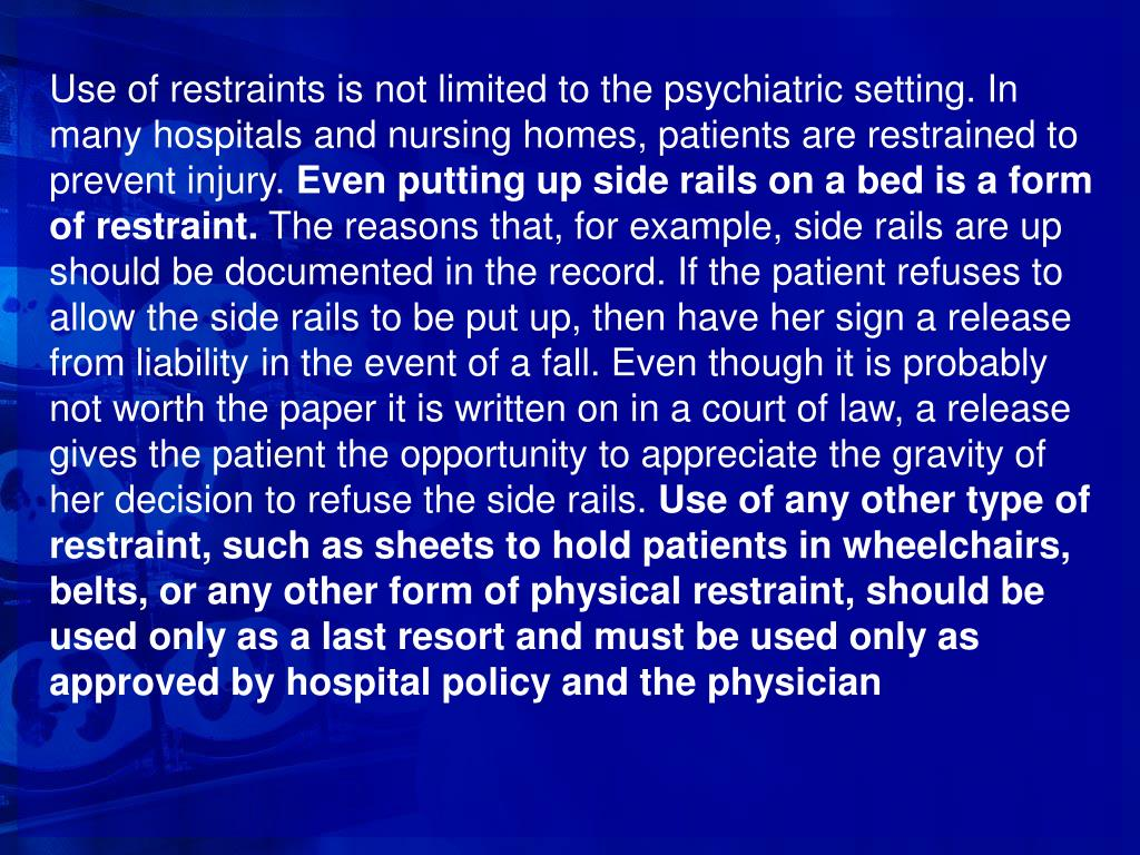 Use of restraints is not limited to the psychiatric setting. In many hospitals and nursing homes, patients are restrained to prevent injury.