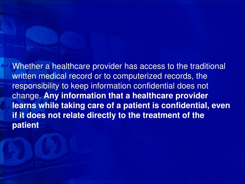 Whether a healthcare provider has access to the traditional written medical record or to computerized records, the responsibility to keep information confidential does not change.