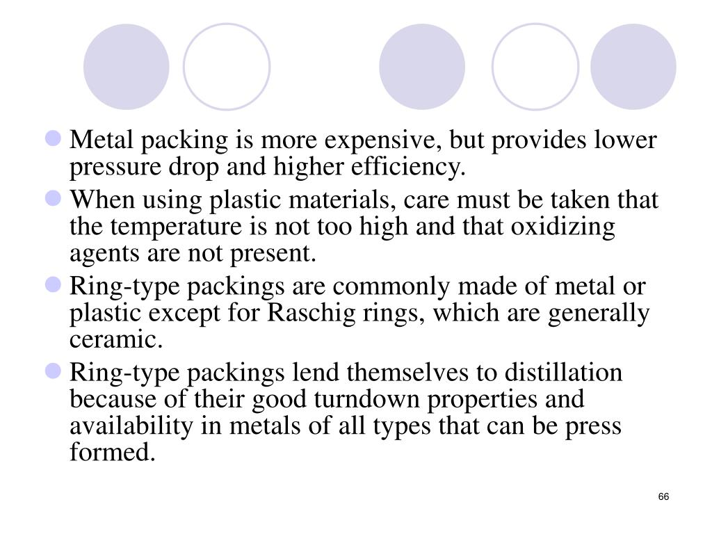 Metal packing is more expensive, but provides lower pressure drop and higher efficiency.