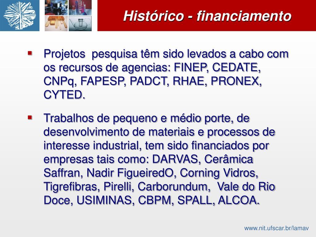 Projetos  pesquisa têm sido levados a cabo com os recursos de agencias: FINEP, CEDATE, CNPq, FAPESP, PADCT, RHAE, PRONEX, CYTED.